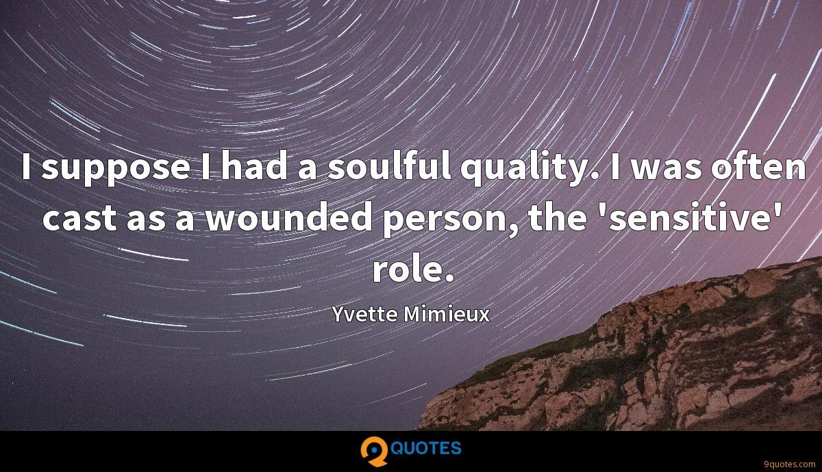 I suppose I had a soulful quality. I was often cast as a wounded person, the 'sensitive' role.