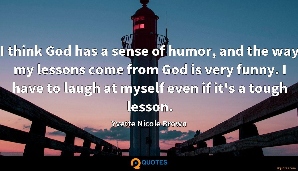 I think God has a sense of humor, and the way my lessons come from God is very funny. I have to laugh at myself even if it's a tough lesson.