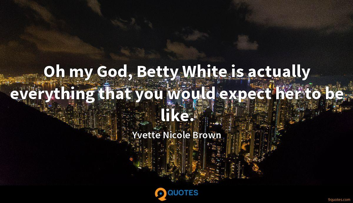 Oh my God, Betty White is actually everything that you would expect her to be like.
