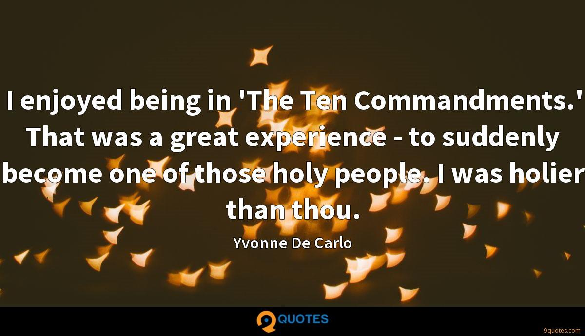I enjoyed being in 'The Ten Commandments.' That was a great experience - to suddenly become one of those holy people. I was holier than thou.