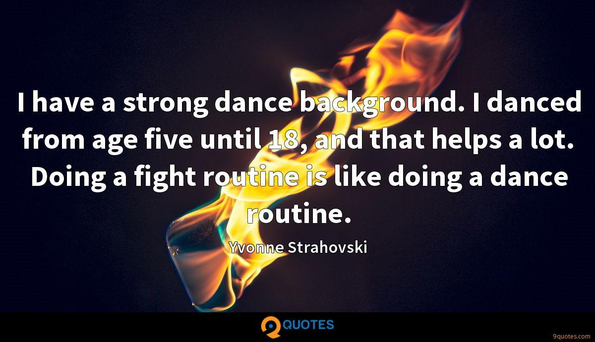 I have a strong dance background. I danced from age five until 18, and that helps a lot. Doing a fight routine is like doing a dance routine.
