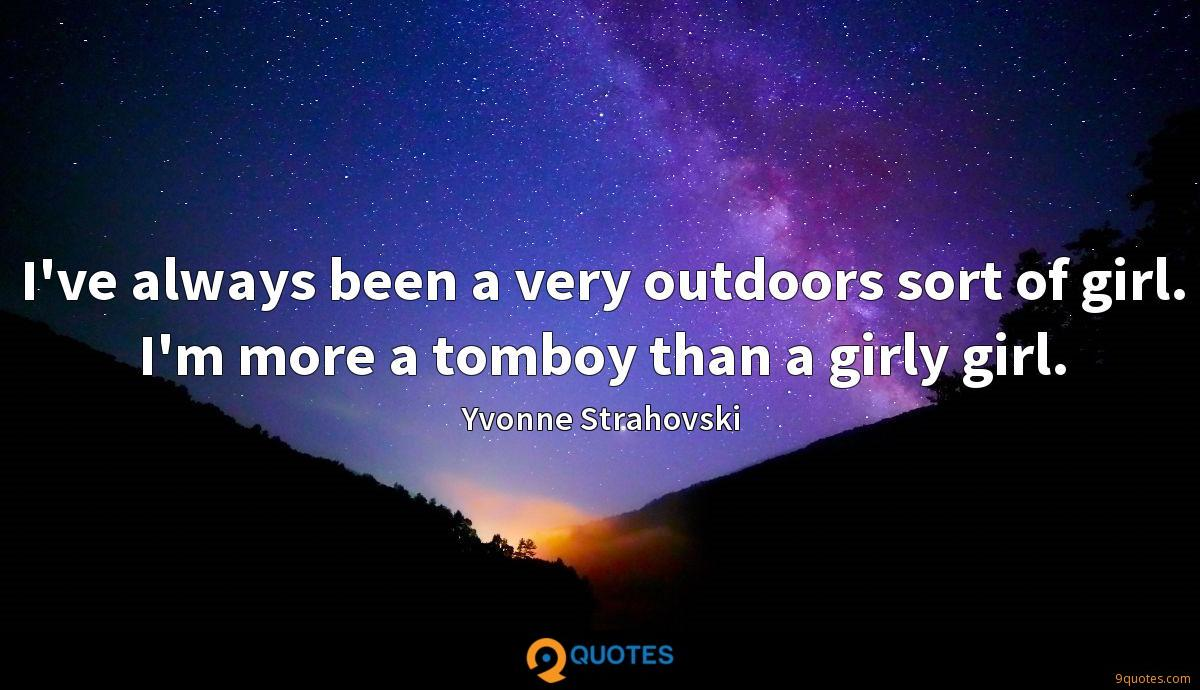 I've always been a very outdoors sort of girl. I'm more a tomboy than a girly girl.