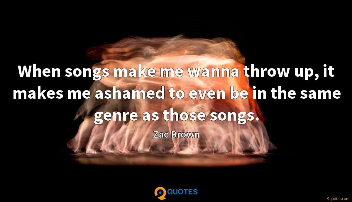 When songs make me wanna throw up, it makes me ashamed to even be in the same genre as those songs.