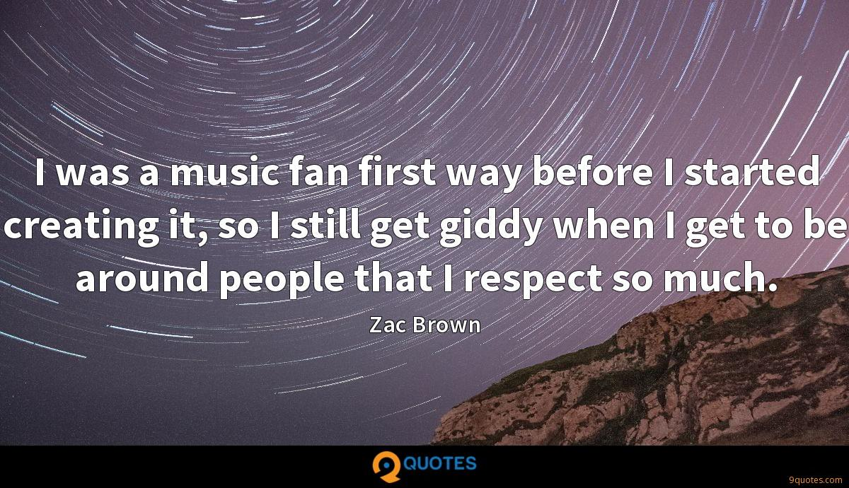 I was a music fan first way before I started creating it, so I still get giddy when I get to be around people that I respect so much.