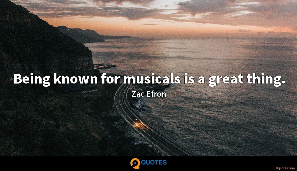 Being known for musicals is a great thing. - Zac Efron ...