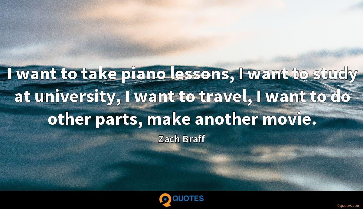 I want to take piano lessons, I want to study at university, I want to travel, I want to do other parts, make another movie.