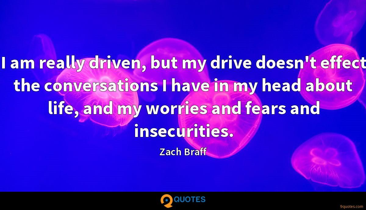 I am really driven, but my drive doesn't effect the conversations I have in my head about life, and my worries and fears and insecurities.
