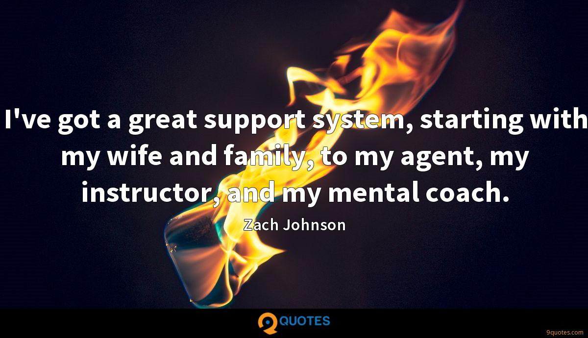 I've got a great support system, starting with my wife and family, to my agent, my instructor, and my mental coach.