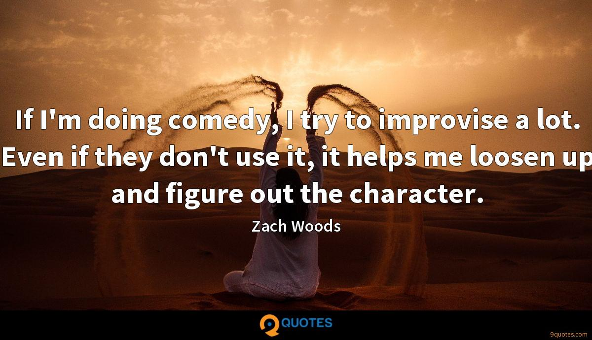 If I'm doing comedy, I try to improvise a lot. Even if they don't use it, it helps me loosen up and figure out the character.