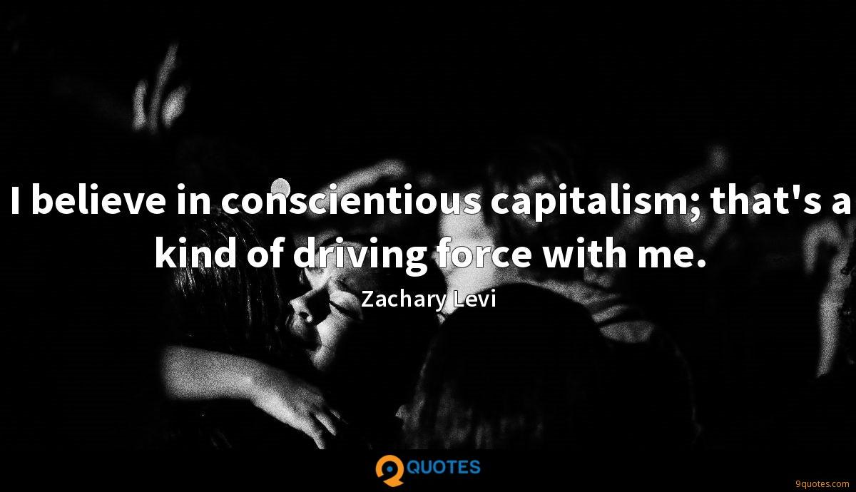 I believe in conscientious capitalism; that's a kind of driving force with me.