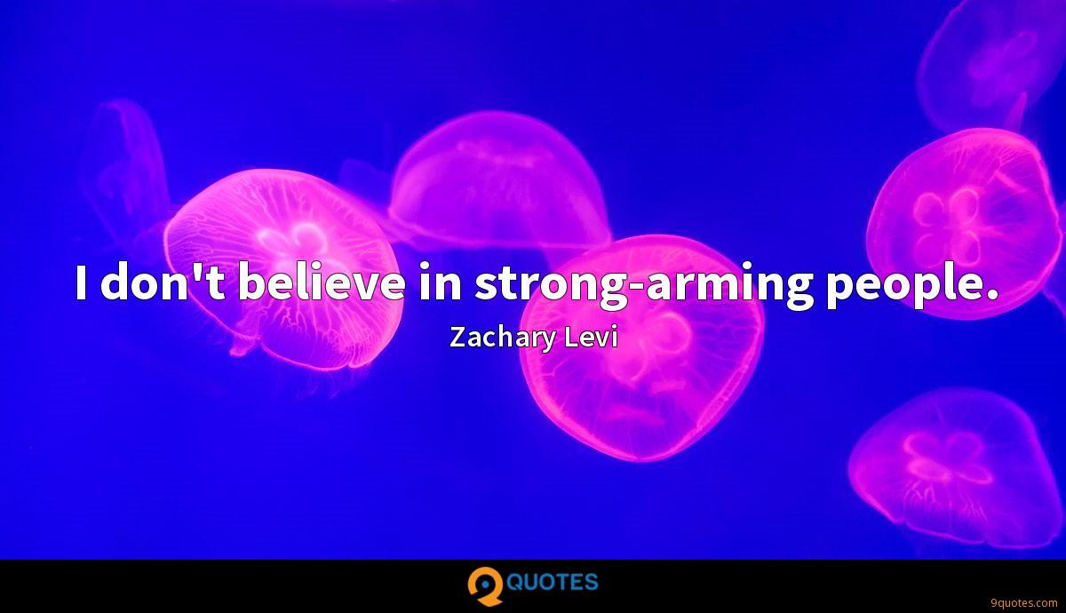 I don't believe in strong-arming people.
