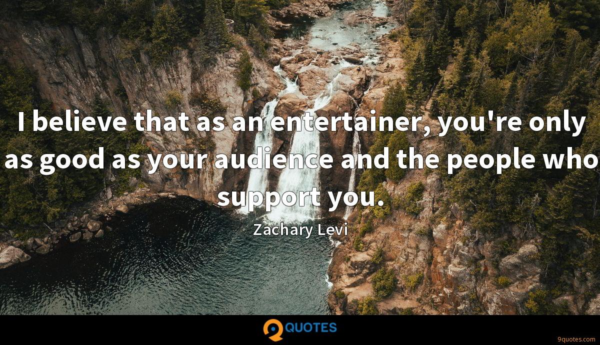 I believe that as an entertainer, you're only as good as your audience and the people who support you.