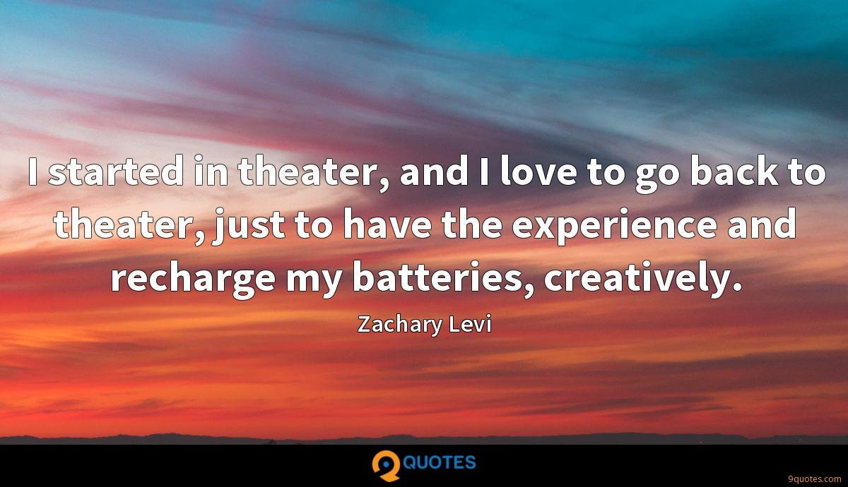 I started in theater, and I love to go back to theater, just to have the experience and recharge my batteries, creatively.