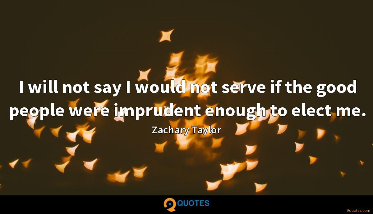 I will not say I would not serve if the good people were imprudent enough to elect me.