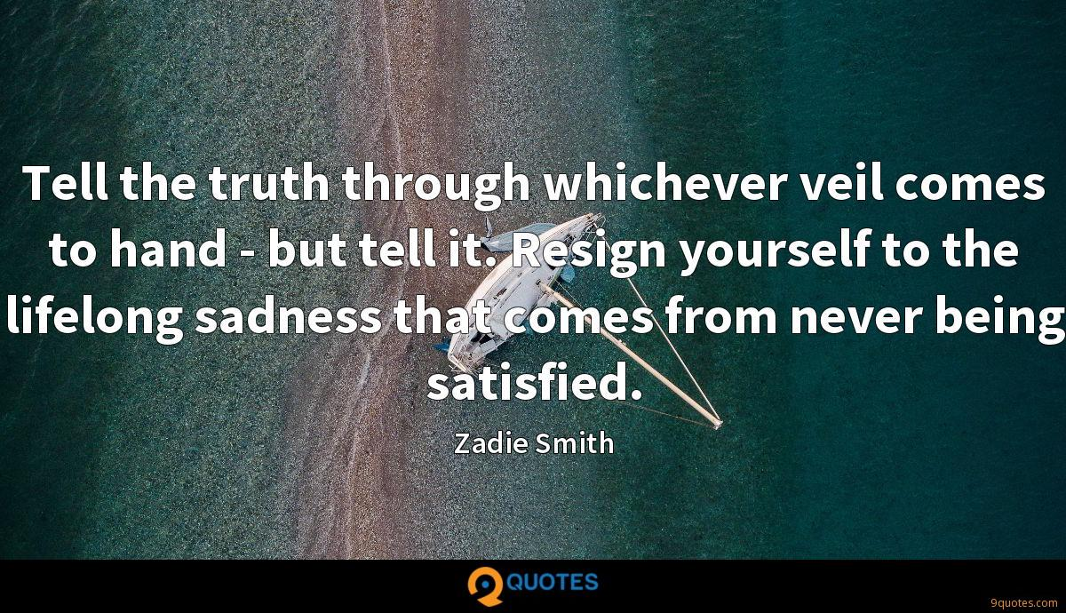 Tell the truth through whichever veil comes to hand - but tell it. Resign yourself to the lifelong sadness that comes from never being satisfied.