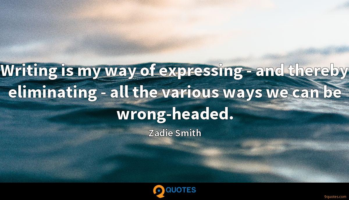 Writing is my way of expressing - and thereby eliminating - all the various ways we can be wrong-headed.