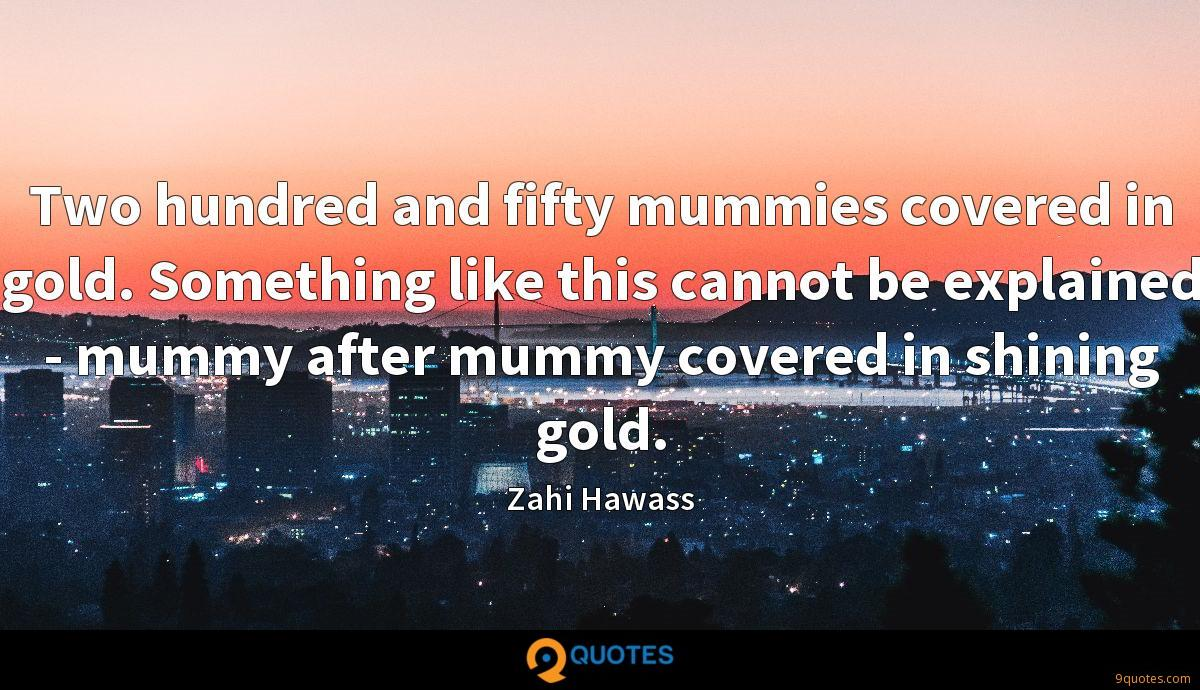 Two hundred and fifty mummies covered in gold. Something like this cannot be explained - mummy after mummy covered in shining gold.