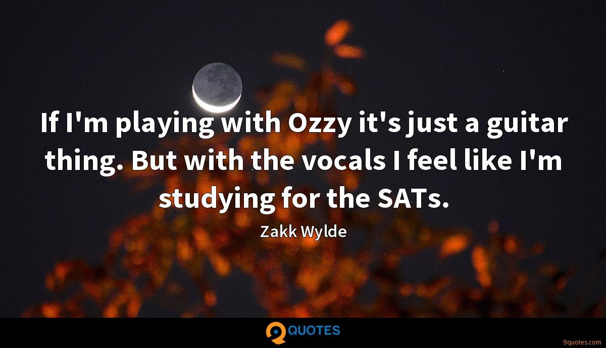 If I'm playing with Ozzy it's just a guitar thing. But with the vocals I feel like I'm studying for the SATs.