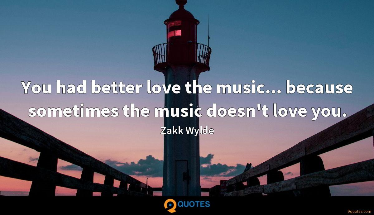 You had better love the music... because sometimes the music doesn't love you.