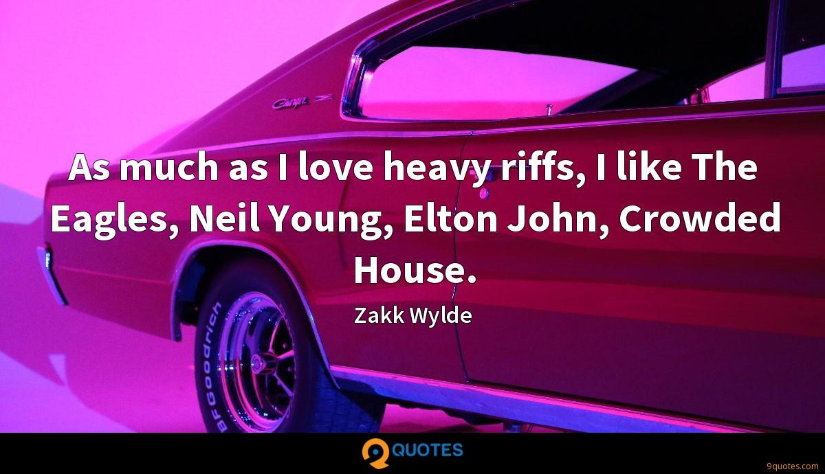 As much as I love heavy riffs, I like The Eagles, Neil Young, Elton John, Crowded House.