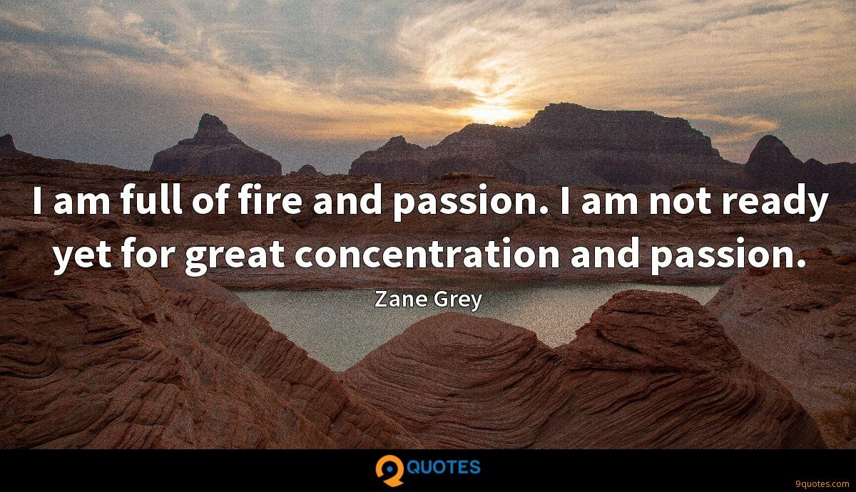 I am full of fire and passion. I am not ready yet for great concentration and passion.
