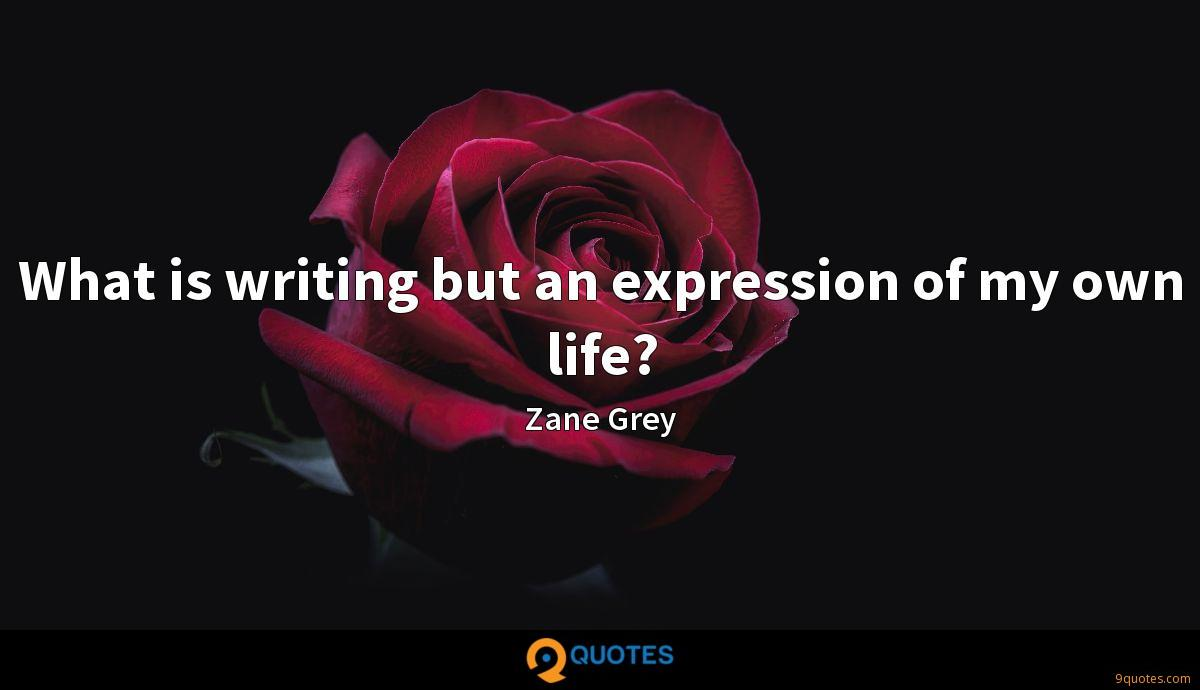 What is writing but an expression of my own life?