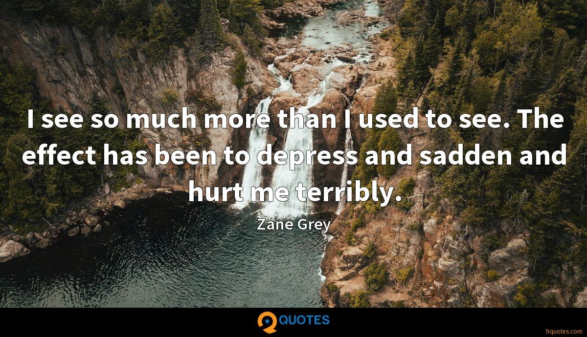 I see so much more than I used to see. The effect has been to depress and sadden and hurt me terribly.