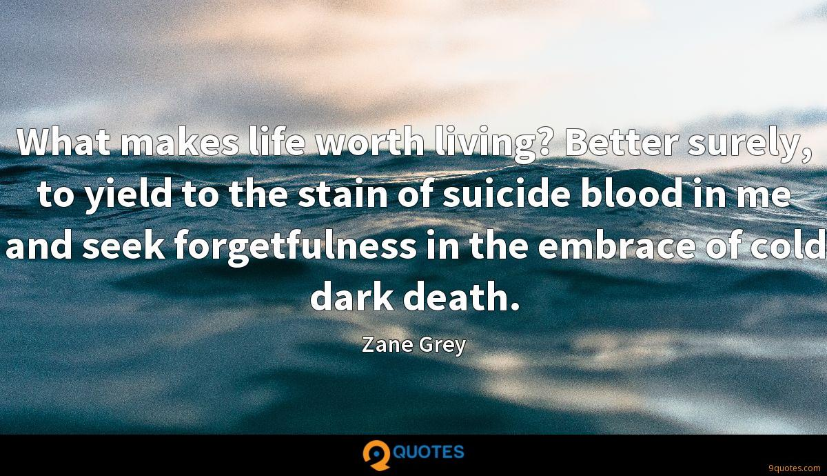 What makes life worth living? Better surely, to yield to the stain of suicide blood in me and seek forgetfulness in the embrace of cold dark death.