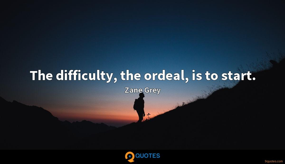 The difficulty, the ordeal, is to start.