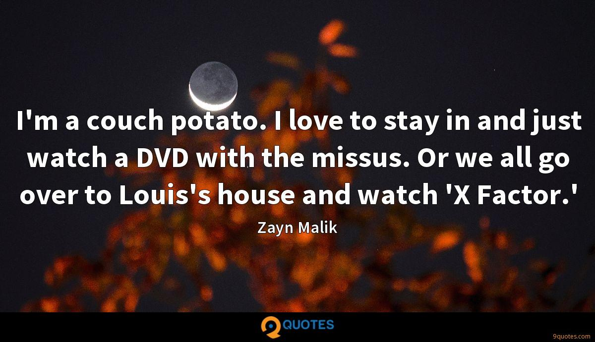 I'm a couch potato. I love to stay in and just watch a DVD with the missus. Or we all go over to Louis's house and watch 'X Factor.'
