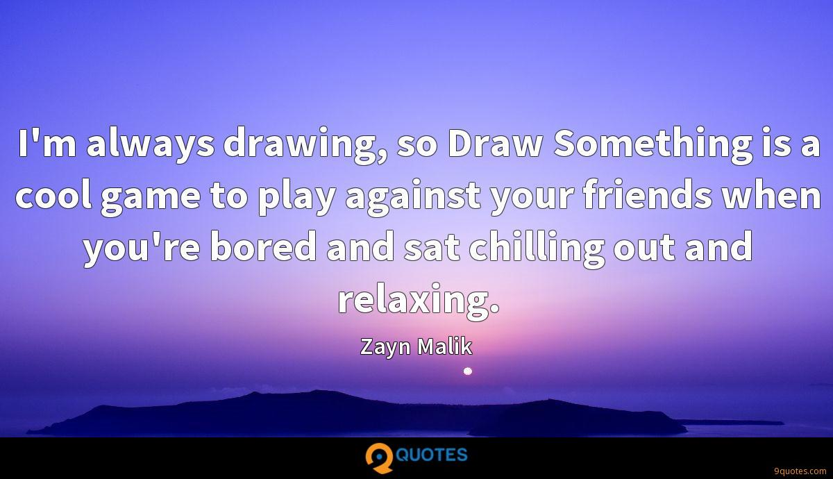 I'm always drawing, so Draw Something is a cool game to play against your friends when you're bored and sat chilling out and relaxing.