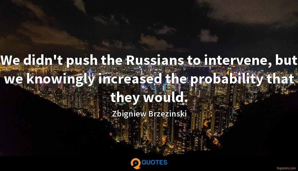 We didn't push the Russians to intervene, but we knowingly increased the probability that they would.