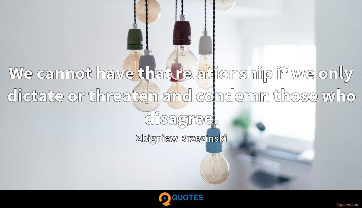 We cannot have that relationship if we only dictate or threaten and condemn those who disagree.