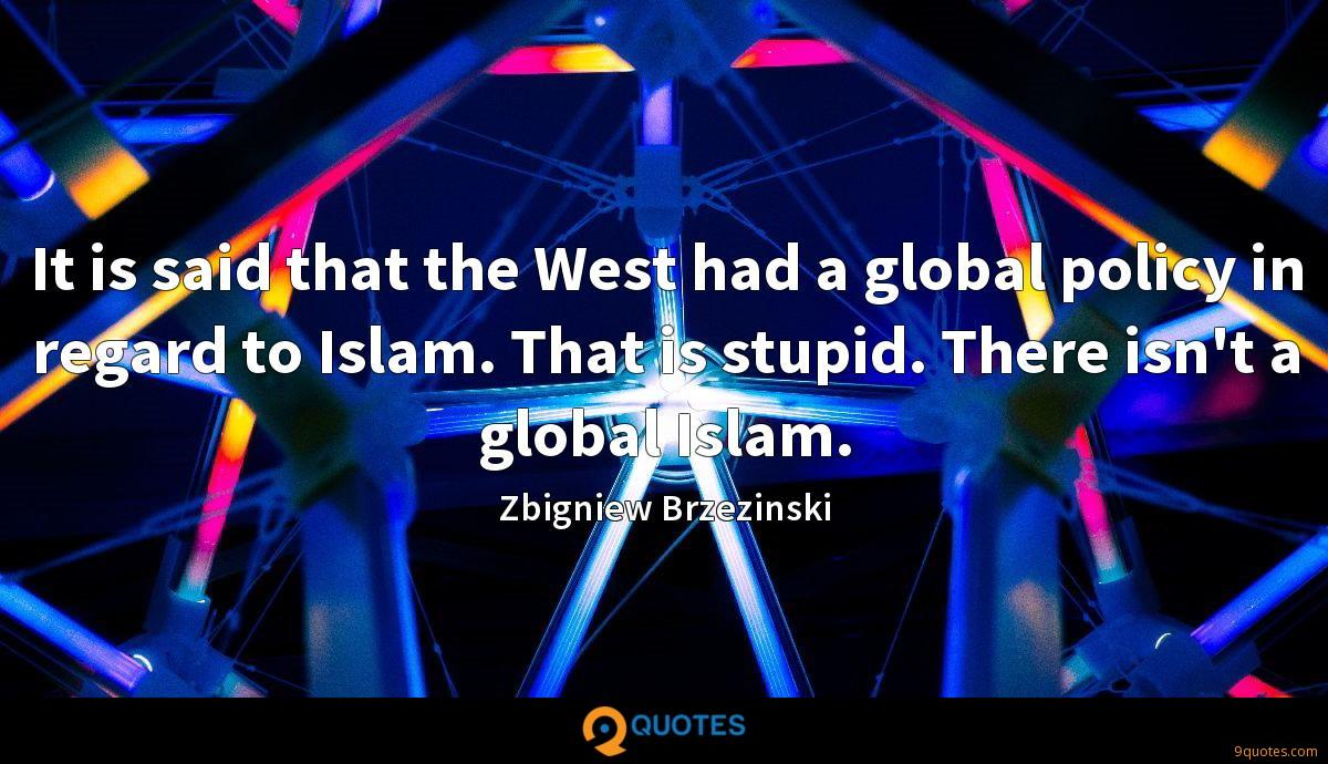 It is said that the West had a global policy in regard to Islam. That is stupid. There isn't a global Islam.