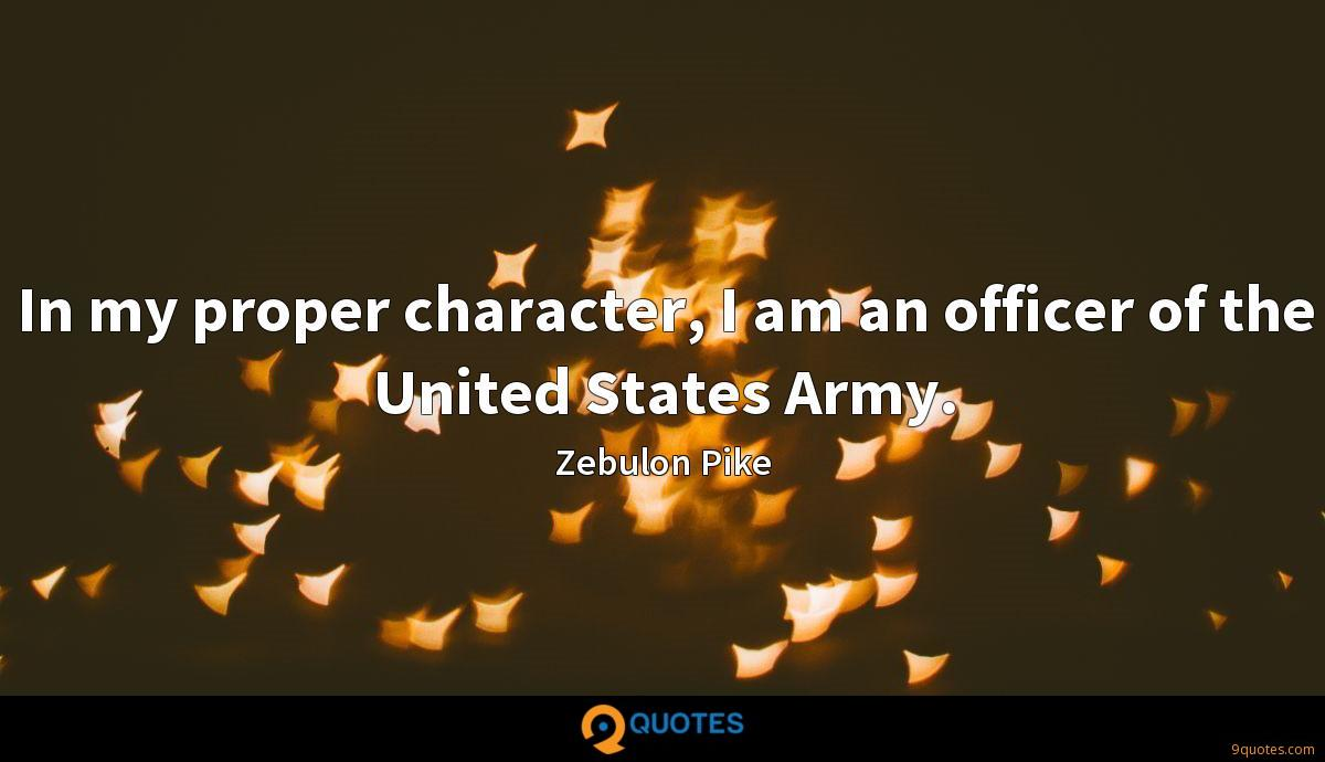 In my proper character, I am an officer of the United States Army.