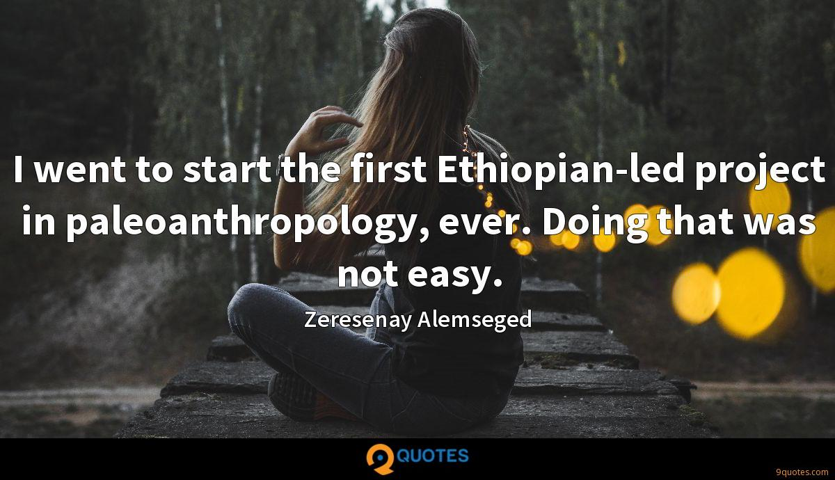 I went to start the first Ethiopian-led project in paleoanthropology, ever. Doing that was not easy.