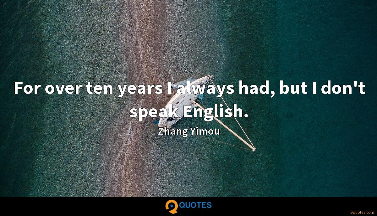 For over ten years I always had, but I don't speak English.