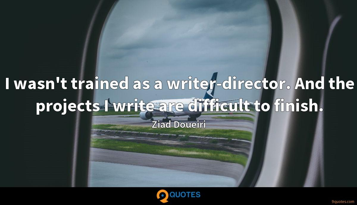 I wasn't trained as a writer-director. And the projects I write are difficult to finish.