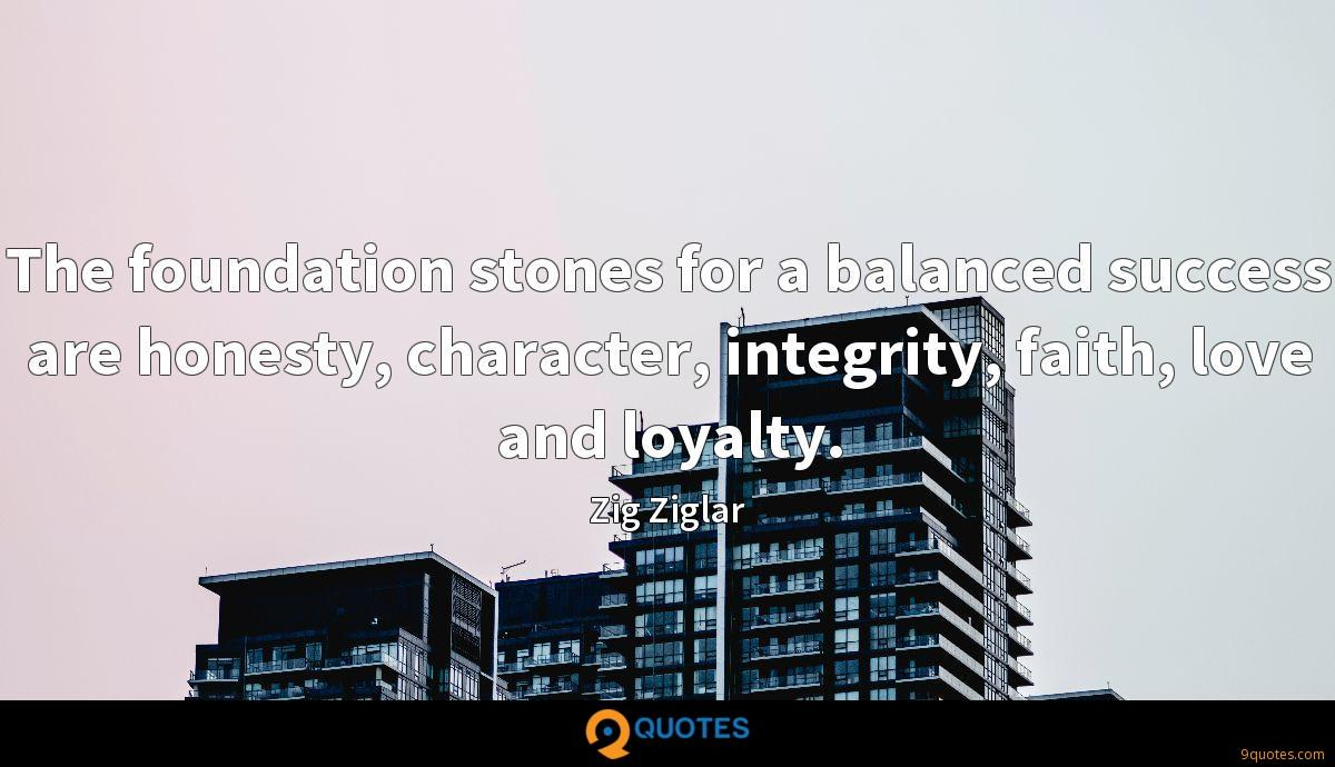 The foundation stones for a balanced success are honesty, character, integrity, faith, love and loyalty.