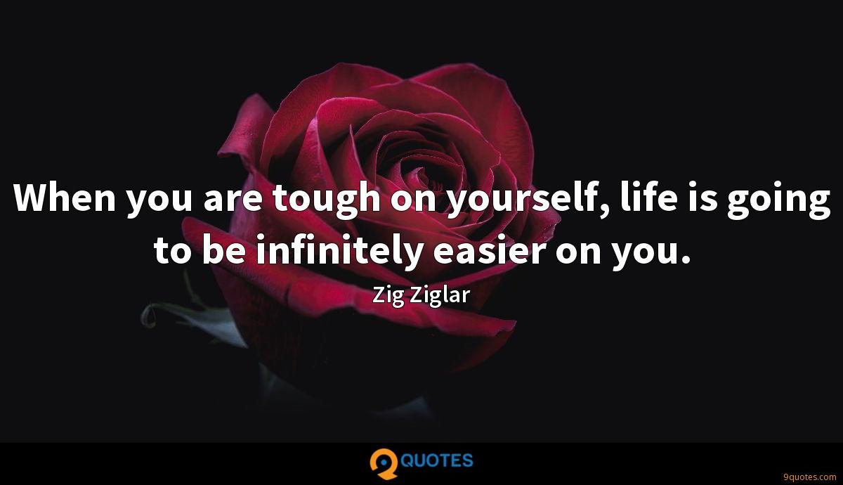 When you are tough on yourself, life is going to be infinitely easier on you.
