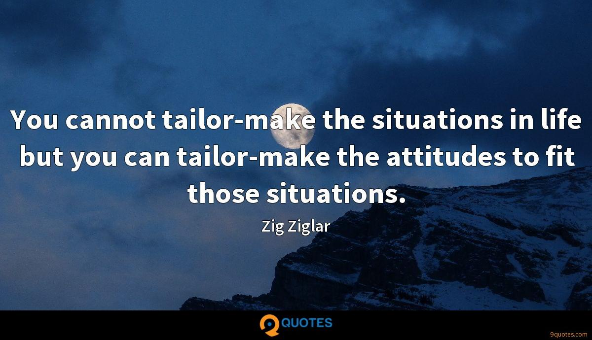 You cannot tailor-make the situations in life but you can tailor-make the attitudes to fit those situations.