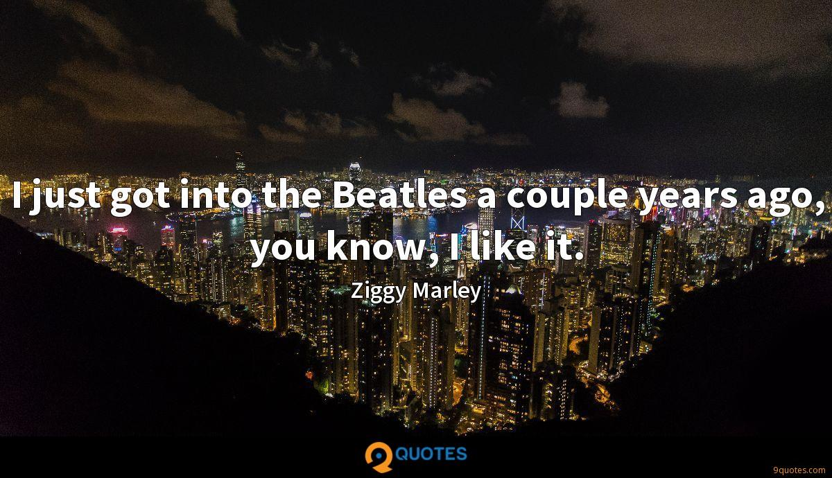 I just got into the Beatles a couple years ago, you know, I like it.