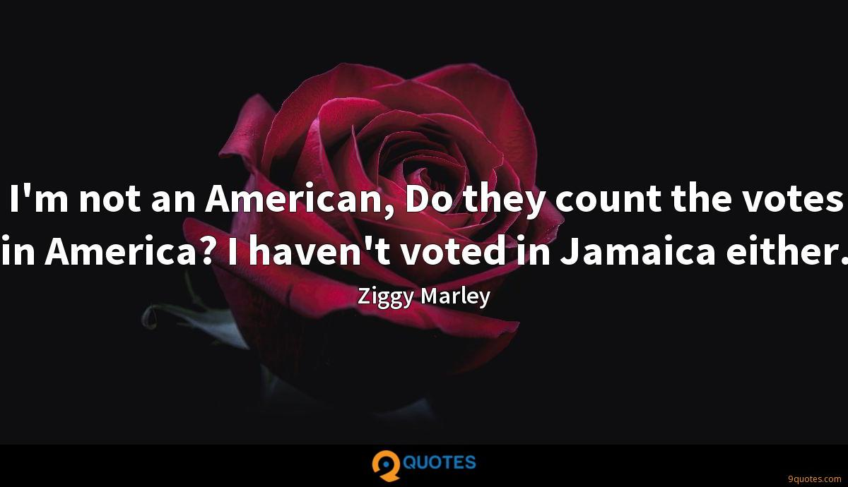 I'm not an American, Do they count the votes in America? I haven't voted in Jamaica either.