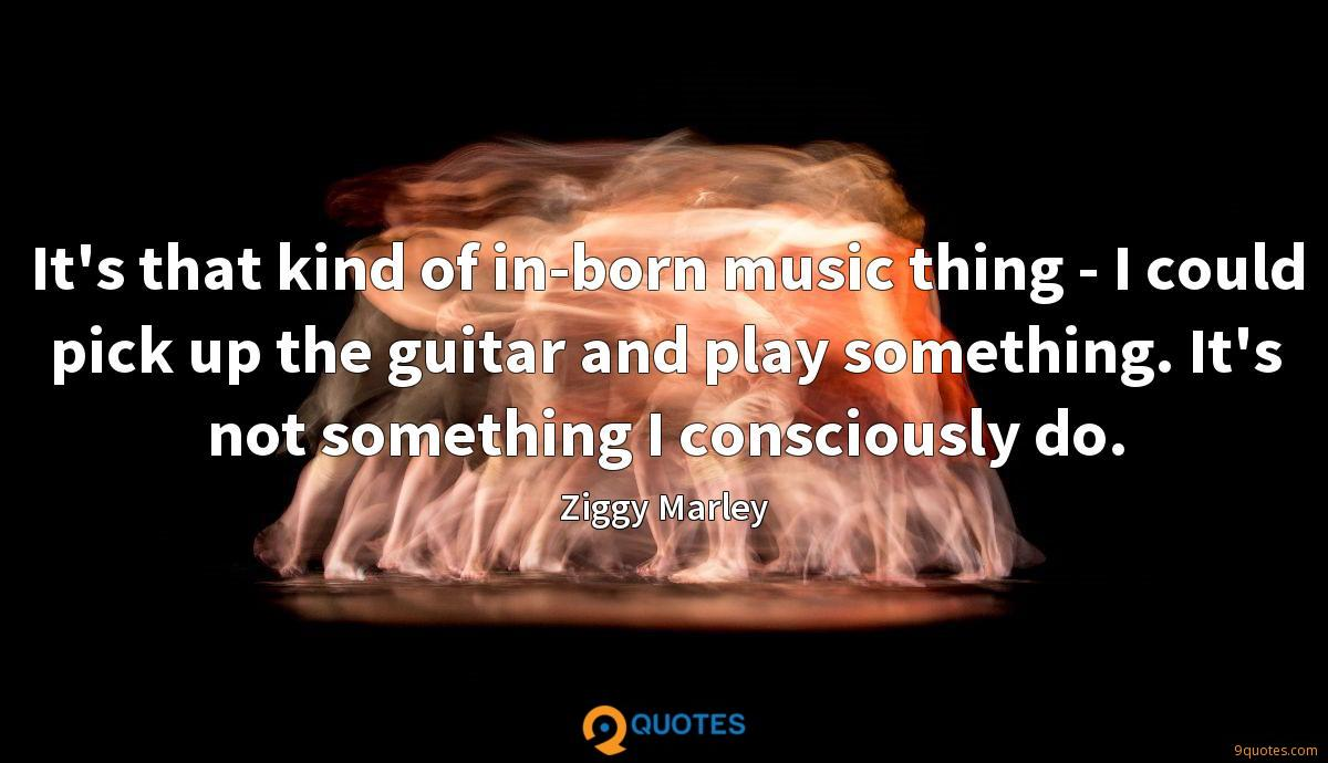 It's that kind of in-born music thing - I could pick up the guitar and play something. It's not something I consciously do.