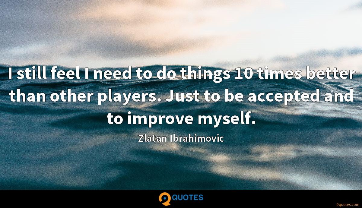 I still feel I need to do things 10 times better than other players. Just to be accepted and to improve myself.