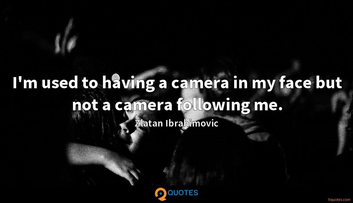 I'm used to having a camera in my face but not a camera following me.