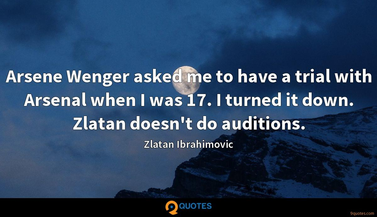 Arsene Wenger asked me to have a trial with Arsenal when I was 17. I turned it down. Zlatan doesn't do auditions.