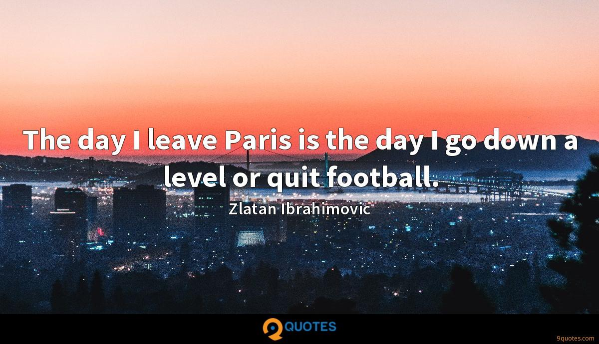 The day I leave Paris is the day I go down a level or quit football.