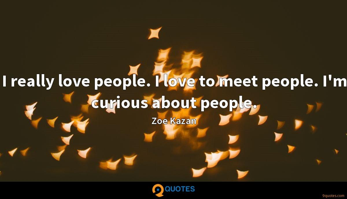 I really love people. I love to meet people. I'm curious about people.