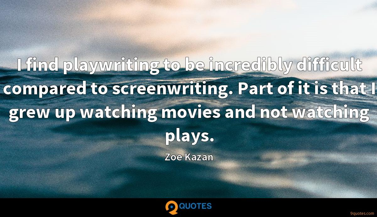 I find playwriting to be incredibly difficult compared to screenwriting. Part of it is that I grew up watching movies and not watching plays.